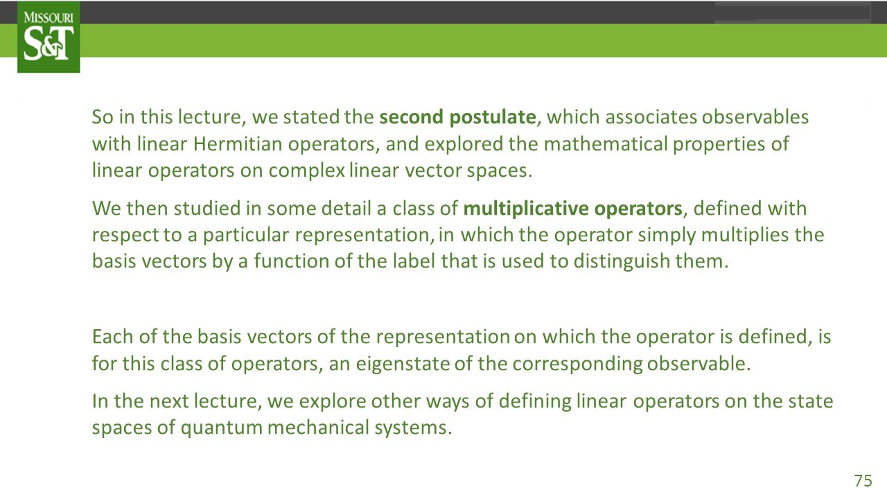 So in this lecture, we stated the second postulate, which associates observables with linear Hermitian operators, and explored the mathematical properties of linear operators on complex linear vector spaces.