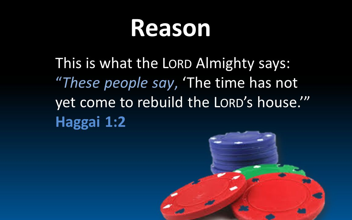 Reason This is what the L ORD Almighty says: These people say, 'The time has not yet come to rebuild the L ORD 's house.' Haggai 1:2