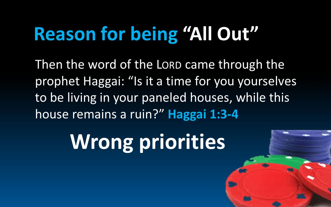 Reason for being All Out Then the word of the L ORD came through the prophet Haggai: Is it a time for you yourselves to be living in your paneled houses, while this house remains a ruin Haggai 1:3-4 Wrong priorities