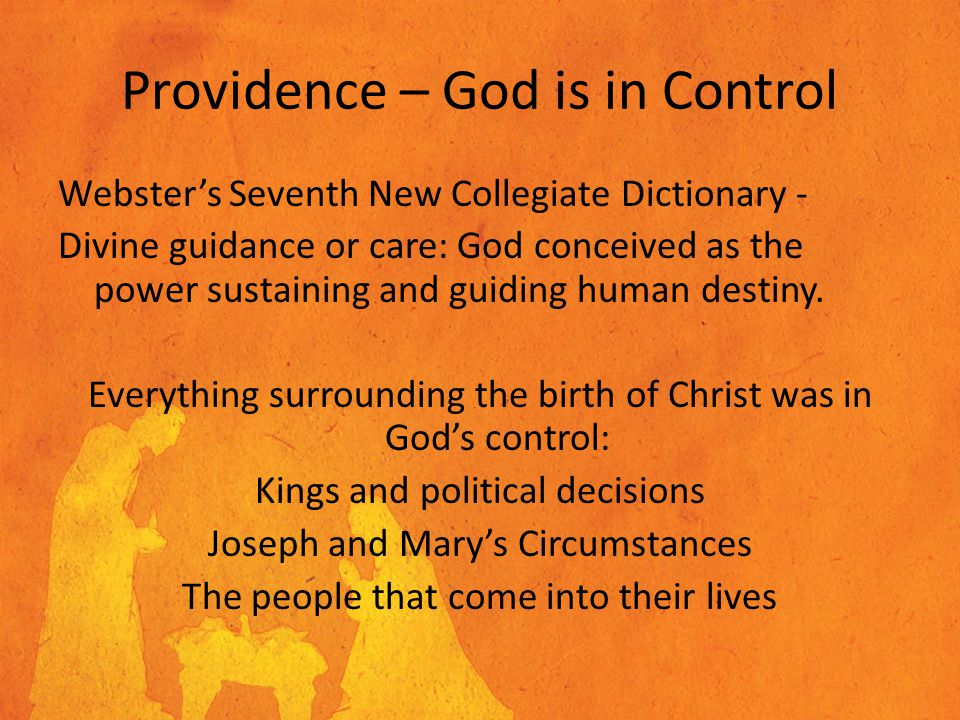 Providence – God is in Control Webster's Seventh New Collegiate Dictionary - Divine guidance or care: God conceived as the power sustaining and guiding human destiny.