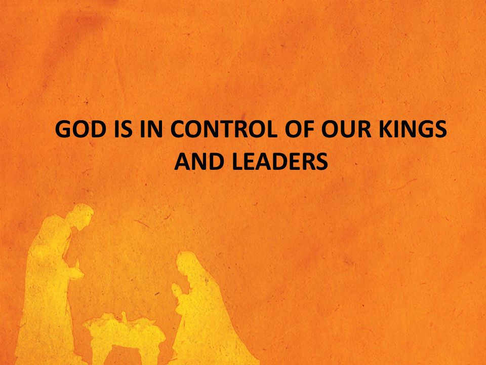 GOD IS IN CONTROL OF OUR KINGS AND LEADERS