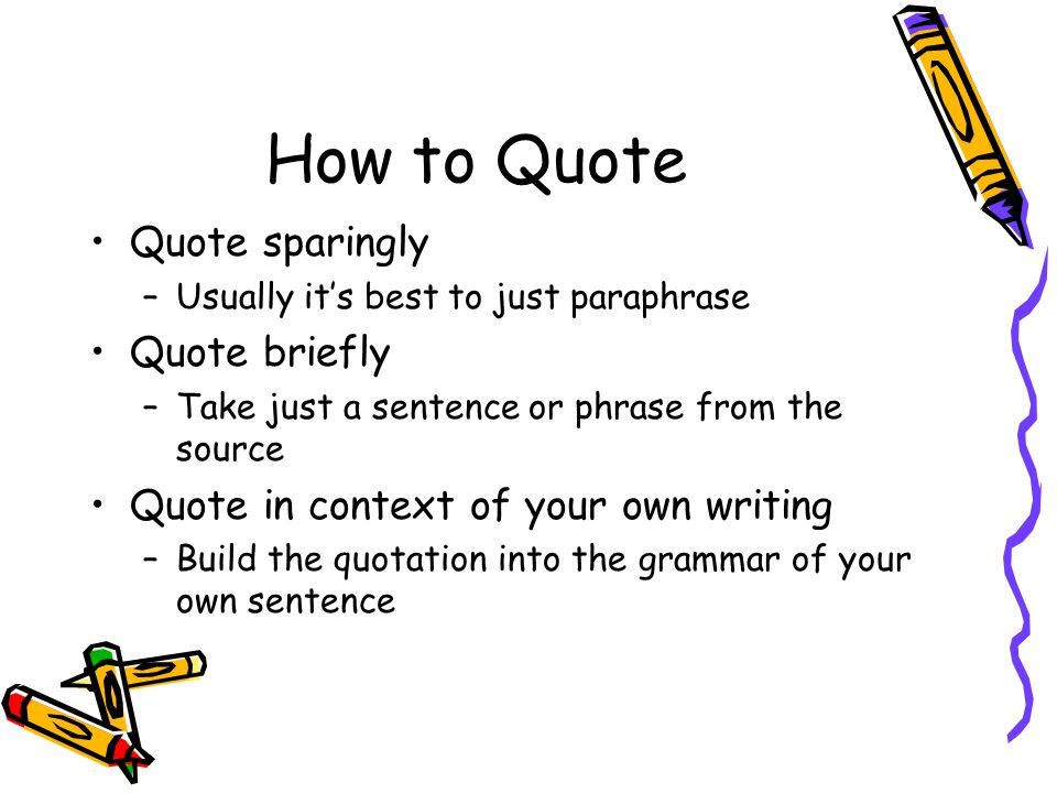 How to Quote Quote sparingly –Usually it's best to just paraphrase Quote briefly –Take just a sentence or phrase from the source Quote in context of your own writing –Build the quotation into the grammar of your own sentence