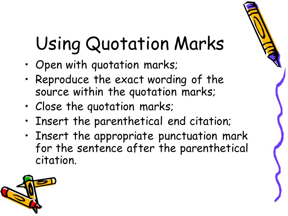 Using Quotation Marks Open with quotation marks; Reproduce the exact wording of the source within the quotation marks; Close the quotation marks; Insert the parenthetical end citation; Insert the appropriate punctuation mark for the sentence after the parenthetical citation.