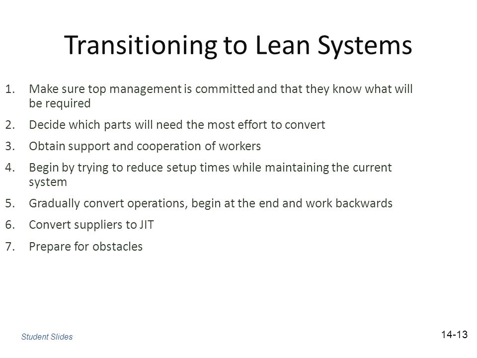 Transitioning to Lean Systems 1.Make sure top management is committed and that they know what will be required 2.Decide which parts will need the most effort to convert 3.Obtain support and cooperation of workers 4.Begin by trying to reduce setup times while maintaining the current system 5.Gradually convert operations, begin at the end and work backwards 6.Convert suppliers to JIT 7.Prepare for obstacles Student Slides