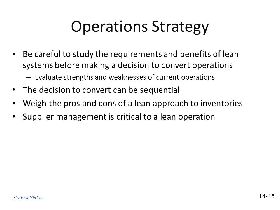 Operations Strategy Be careful to study the requirements and benefits of lean systems before making a decision to convert operations – Evaluate strengths and weaknesses of current operations The decision to convert can be sequential Weigh the pros and cons of a lean approach to inventories Supplier management is critical to a lean operation Student Slides 14-15