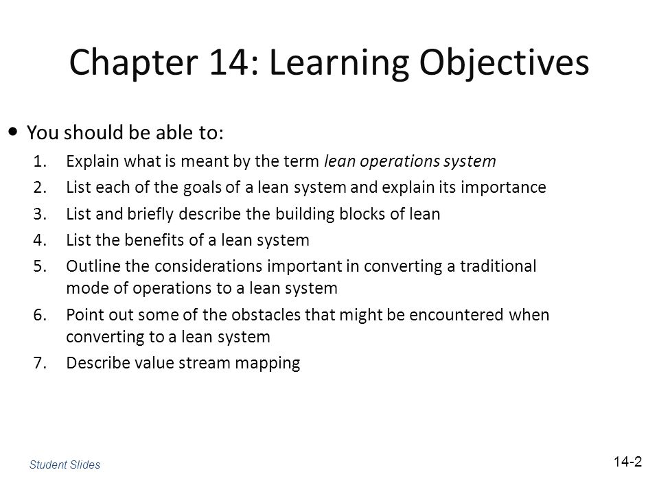 Chapter 14: Learning Objectives You should be able to: 1.Explain what is meant by the term lean operations system 2.List each of the goals of a lean system and explain its importance 3.List and briefly describe the building blocks of lean 4.List the benefits of a lean system 5.Outline the considerations important in converting a traditional mode of operations to a lean system 6.Point out some of the obstacles that might be encountered when converting to a lean system 7.Describe value stream mapping Student Slides 14-2