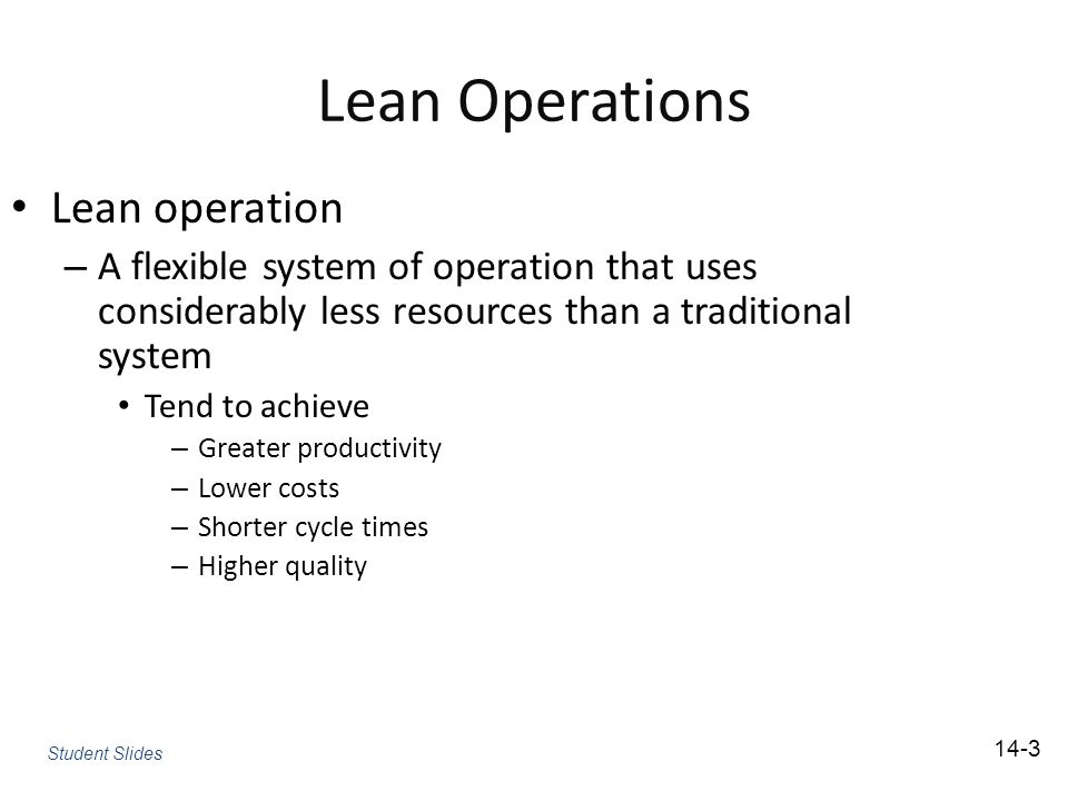 Lean Operations Lean operation – A flexible system of operation that uses considerably less resources than a traditional system Tend to achieve – Greater productivity – Lower costs – Shorter cycle times – Higher quality Student Slides 14-3
