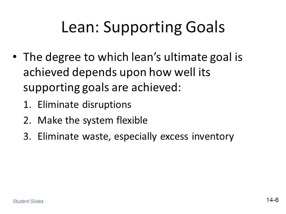 Lean: Supporting Goals The degree to which lean's ultimate goal is achieved depends upon how well its supporting goals are achieved: 1.Eliminate disruptions 2.Make the system flexible 3.Eliminate waste, especially excess inventory Student Slides 14-6