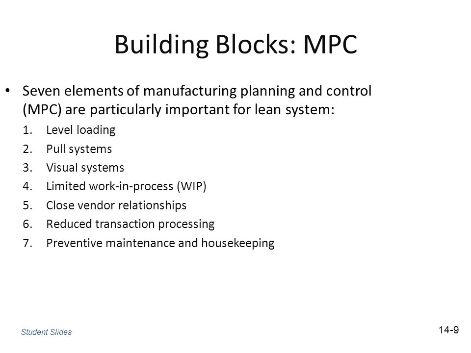 Building Blocks: MPC Seven elements of manufacturing planning and control (MPC) are particularly important for lean system: 1.Level loading 2.Pull systems 3.Visual systems 4.Limited work-in-process (WIP) 5.Close vendor relationships 6.Reduced transaction processing 7.Preventive maintenance and housekeeping 14-9 Student Slides