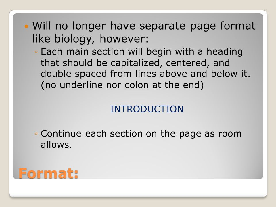 Format: Will no longer have separate page format like biology, however: ◦Each main section will begin with a heading that should be capitalized, centered, and double spaced from lines above and below it.
