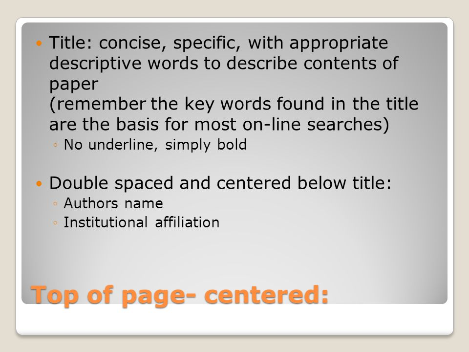 Top of page- centered: Title: concise, specific, with appropriate descriptive words to describe contents of paper (remember the key words found in the title are the basis for most on-line searches) ◦No underline, simply bold Double spaced and centered below title: ◦Authors name ◦Institutional affiliation