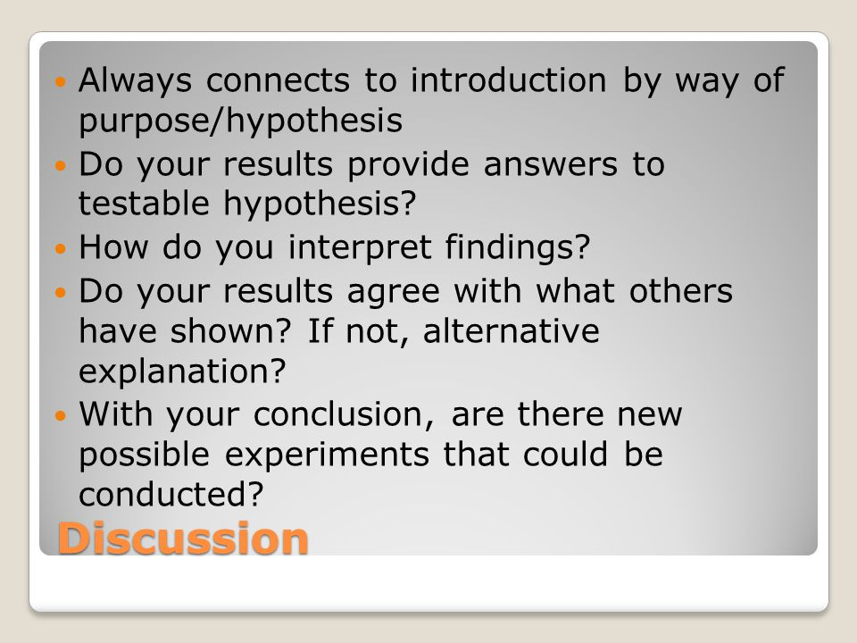 Discussion Always connects to introduction by way of purpose/hypothesis Do your results provide answers to testable hypothesis.