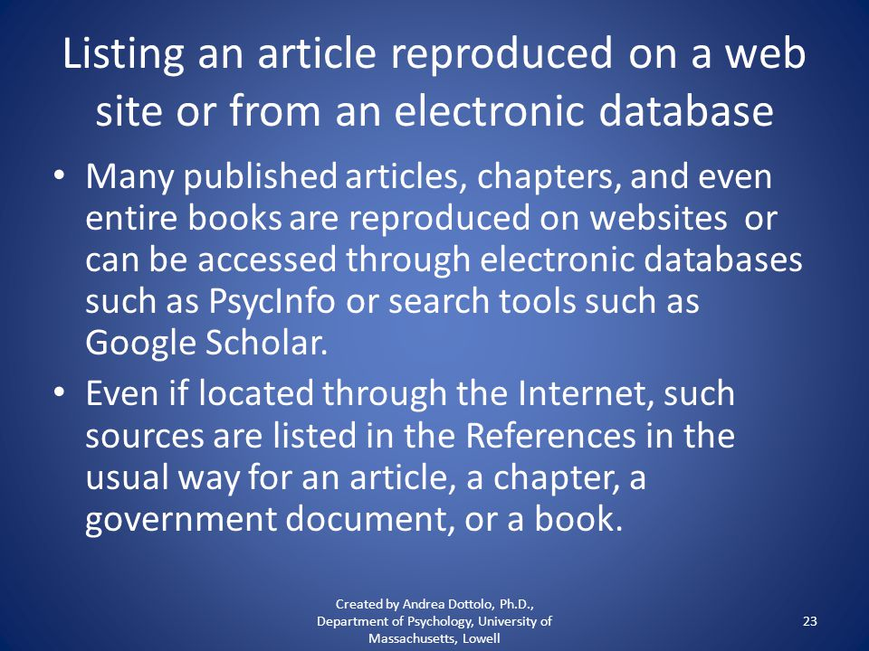 Listing an article reproduced on a web site or from an electronic database Many published articles, chapters, and even entire books are reproduced on websites or can be accessed through electronic databases such as PsycInfo or search tools such as Google Scholar.