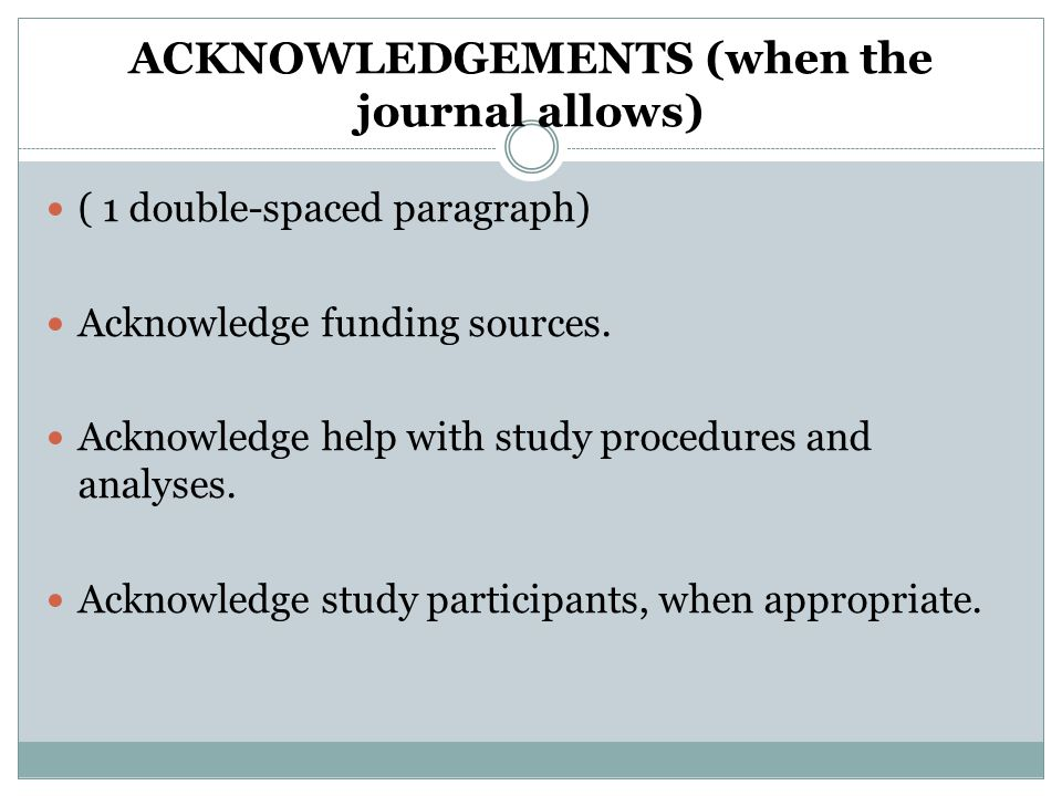 ACKNOWLEDGEMENTS (when the journal allows) ( 1 double-spaced paragraph) Acknowledge funding sources.