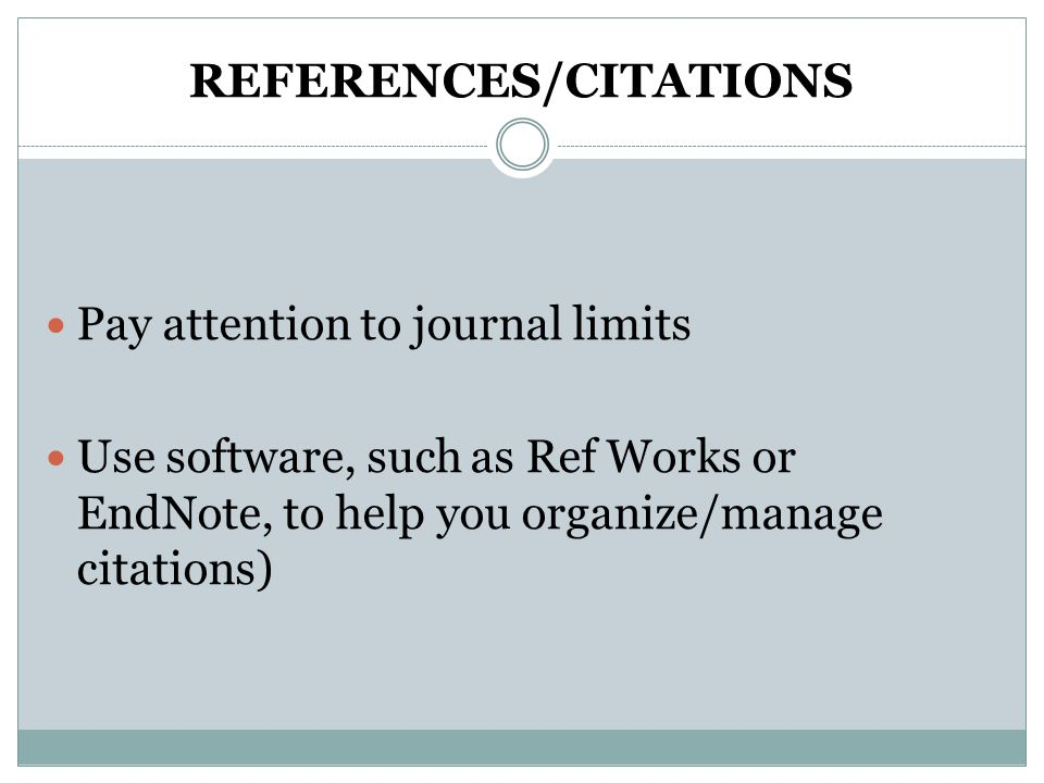 REFERENCES/CITATIONS Pay attention to journal limits Use software, such as Ref Works or EndNote, to help you organize/manage citations)