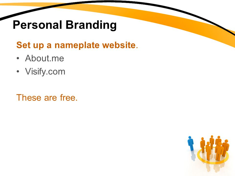 Personal Branding Set up a nameplate website. About.me Visify.com These are free.