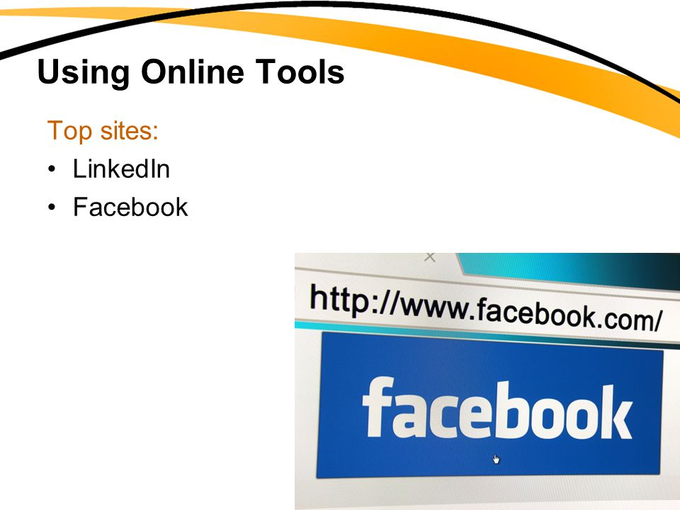 Using Online Tools Top sites: LinkedIn Facebook