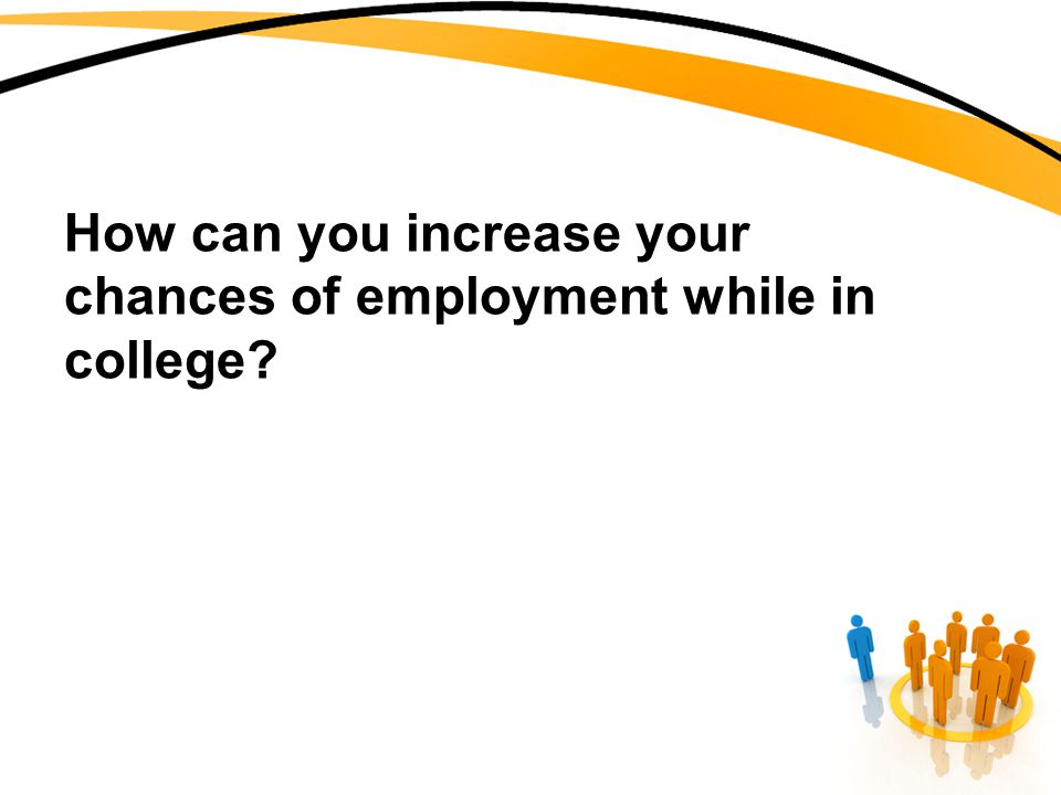 How can you increase your chances of employment while in college