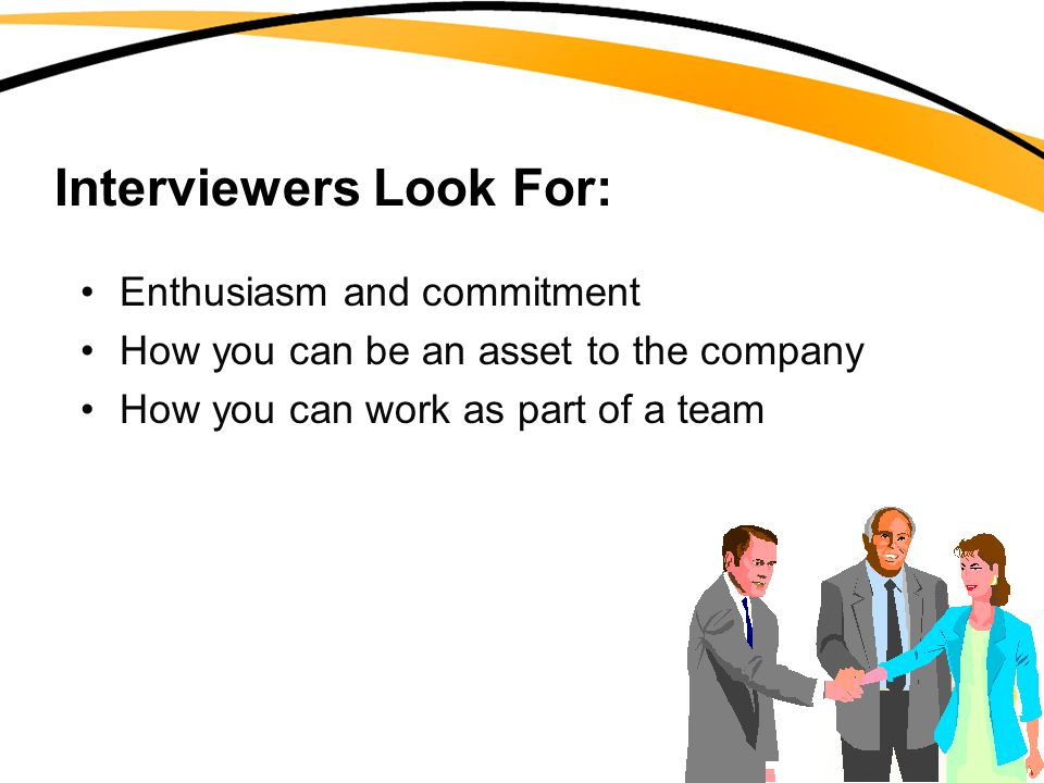 Interviewers Look For: Enthusiasm and commitment How you can be an asset to the company How you can work as part of a team