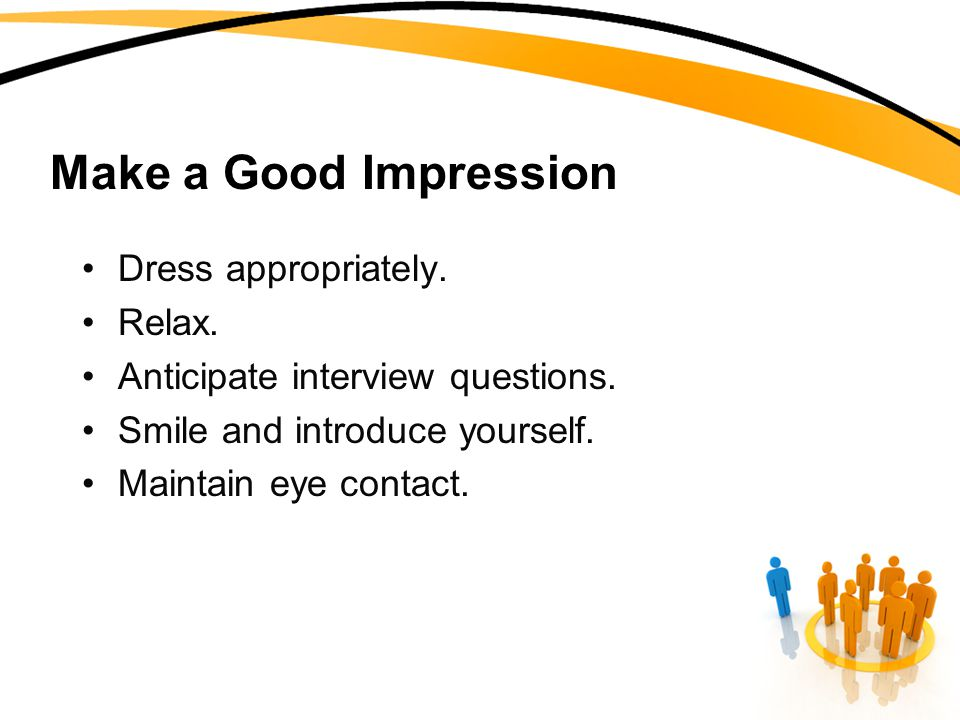 Make a Good Impression Dress appropriately. Relax.
