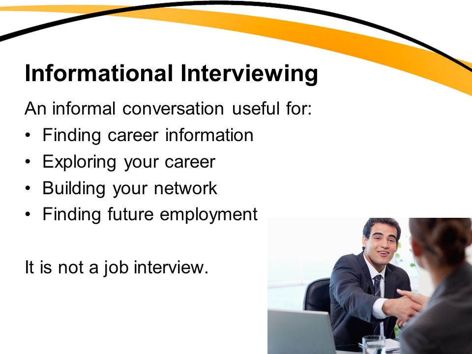 Informational Interviewing An informal conversation useful for: Finding career information Exploring your career Building your network Finding future employment It is not a job interview.