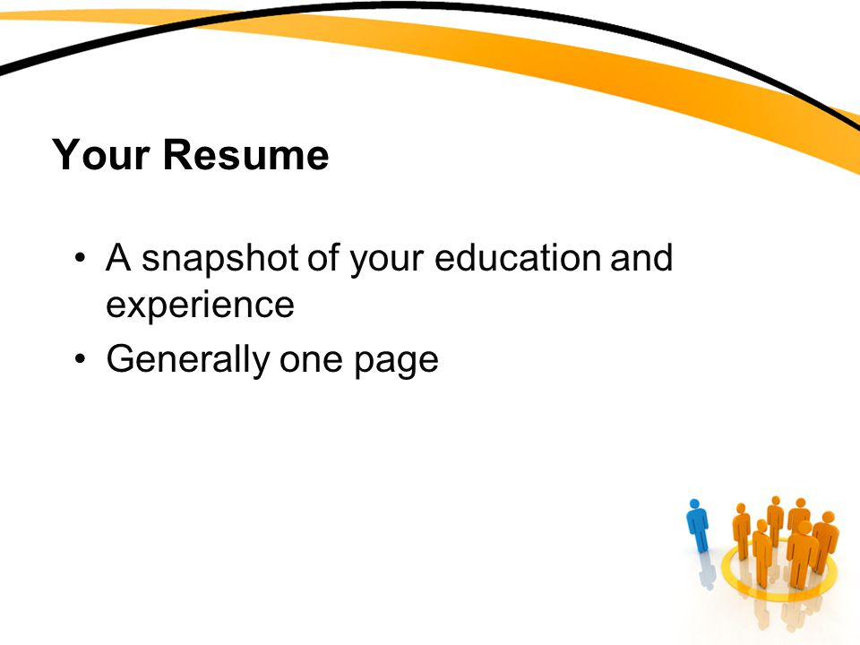 Your Resume A snapshot of your education and experience Generally one page
