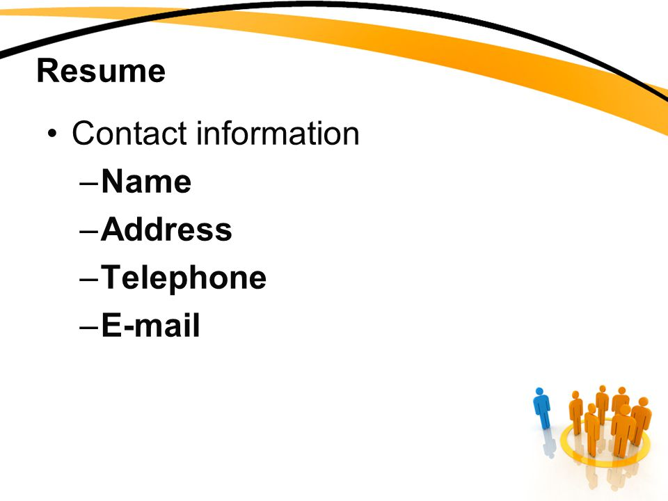 Resume Contact information –Name –Address –Telephone –