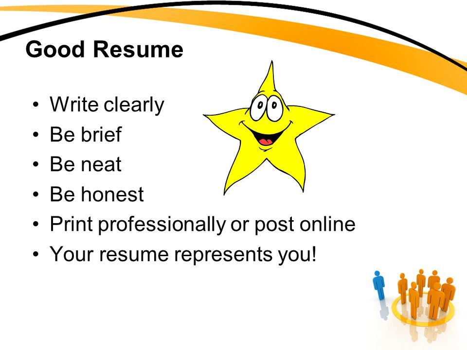 Good Resume Write clearly Be brief Be neat Be honest Print professionally or post online Your resume represents you!
