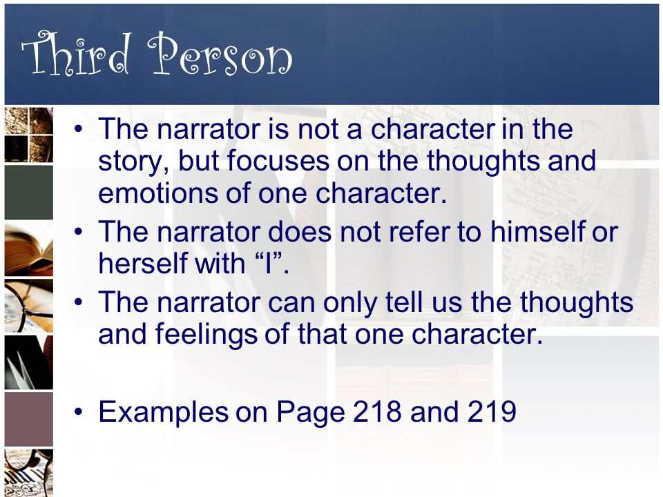Third Person The narrator is not a character in the story, but focuses on the thoughts and emotions of one character.