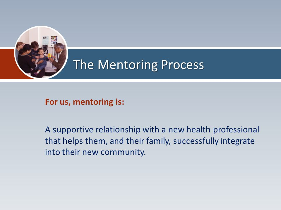 For us, mentoring is: A supportive relationship with a new health professional that helps them, and their family, successfully integrate into their new community.