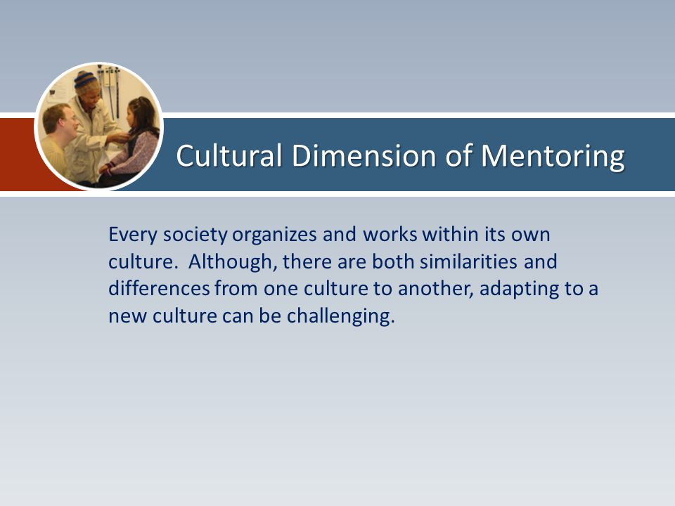 Cultural Dimension of Mentoring Every society organizes and works within its own culture.