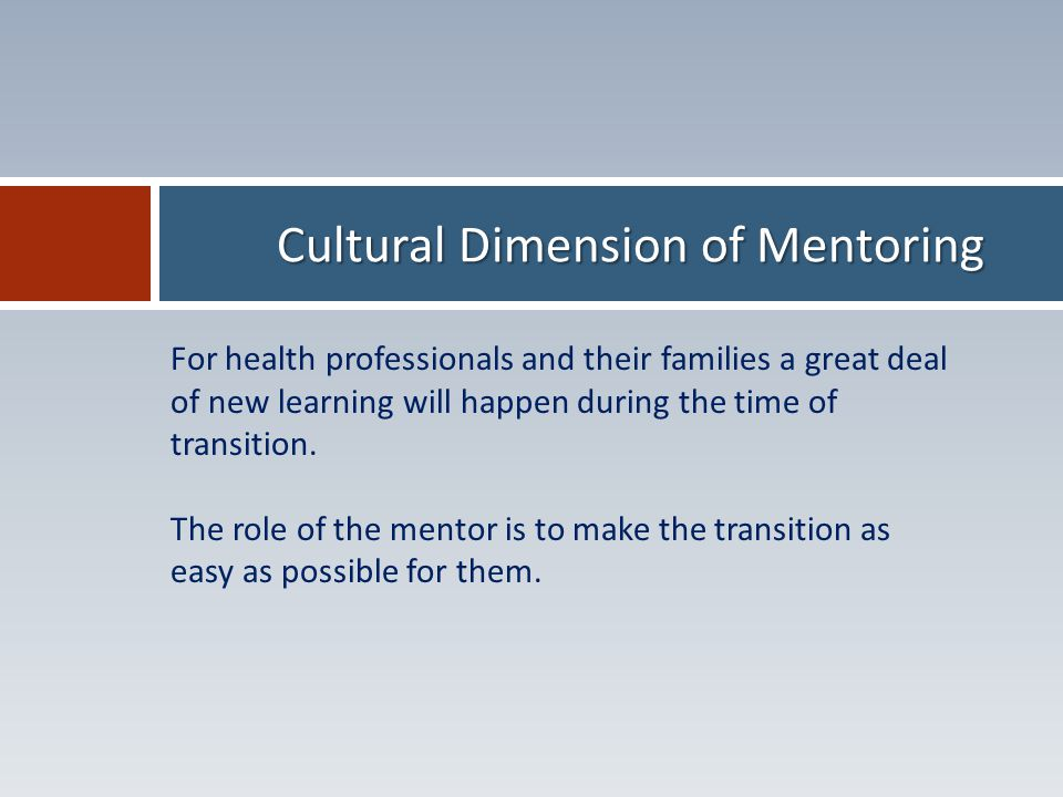 Cultural Dimension of Mentoring For health professionals and their families a great deal of new learning will happen during the time of transition.