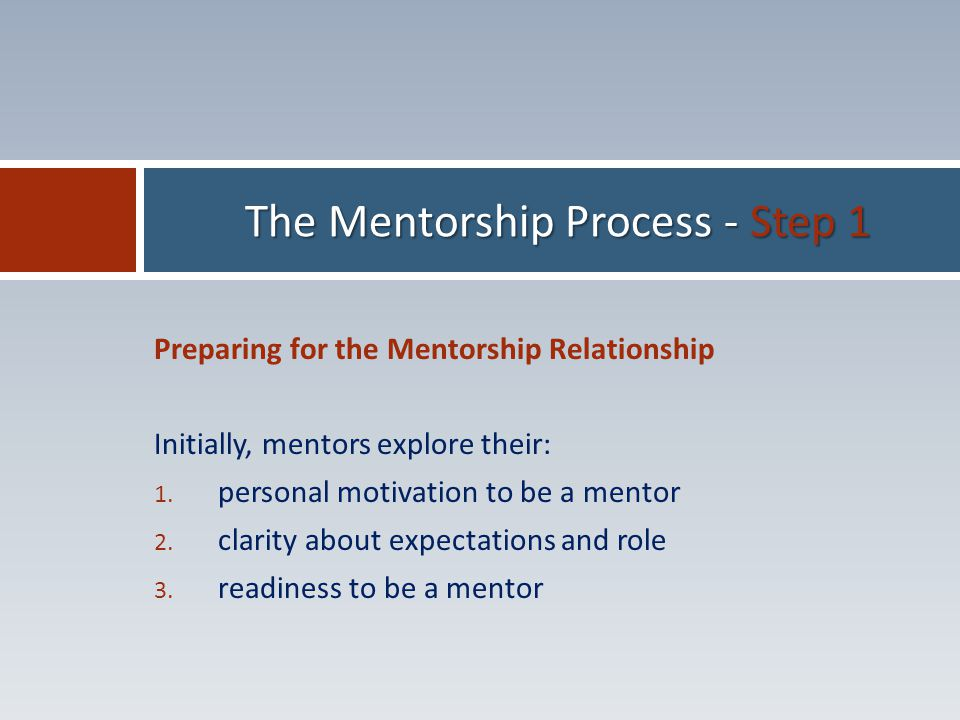 Preparing for the Mentorship Relationship Initially, mentors explore their: 1.