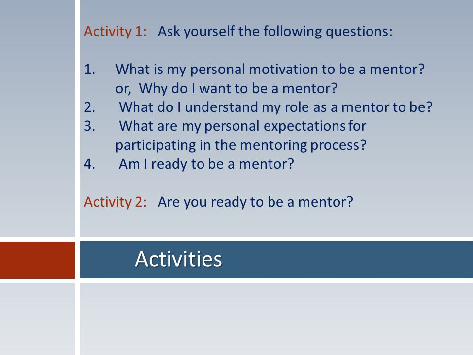 Activities Activity 1: Ask yourself the following questions: 1.What is my personal motivation to be a mentor.