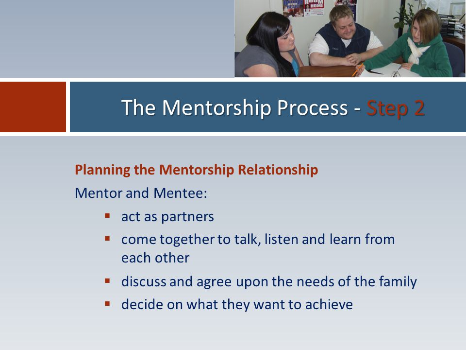 Planning the Mentorship Relationship Mentor and Mentee:  act as partners  come together to talk, listen and learn from each other  discuss and agree upon the needs of the family  decide on what they want to achieve The Mentorship Process - Step 2