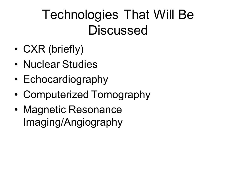 Technologies That Will Be Discussed CXR (briefly) Nuclear Studies Echocardiography Computerized Tomography Magnetic Resonance Imaging/Angiography