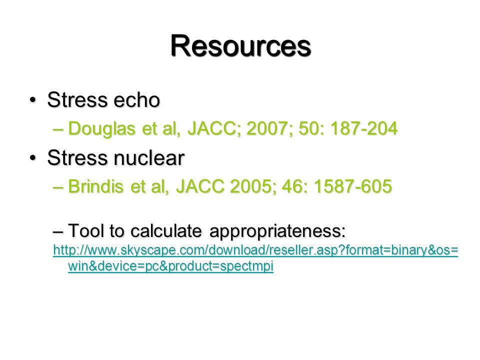Resources Stress echoStress echo –Douglas et al, JACC; 2007; 50: Stress nuclearStress nuclear –Brindis et al, JACC 2005; 46: –Tool to calculate appropriateness:   format=binary&os= win&device=pc&product=spectmpi   format=binary&os= win&device=pc&product=spectmpi