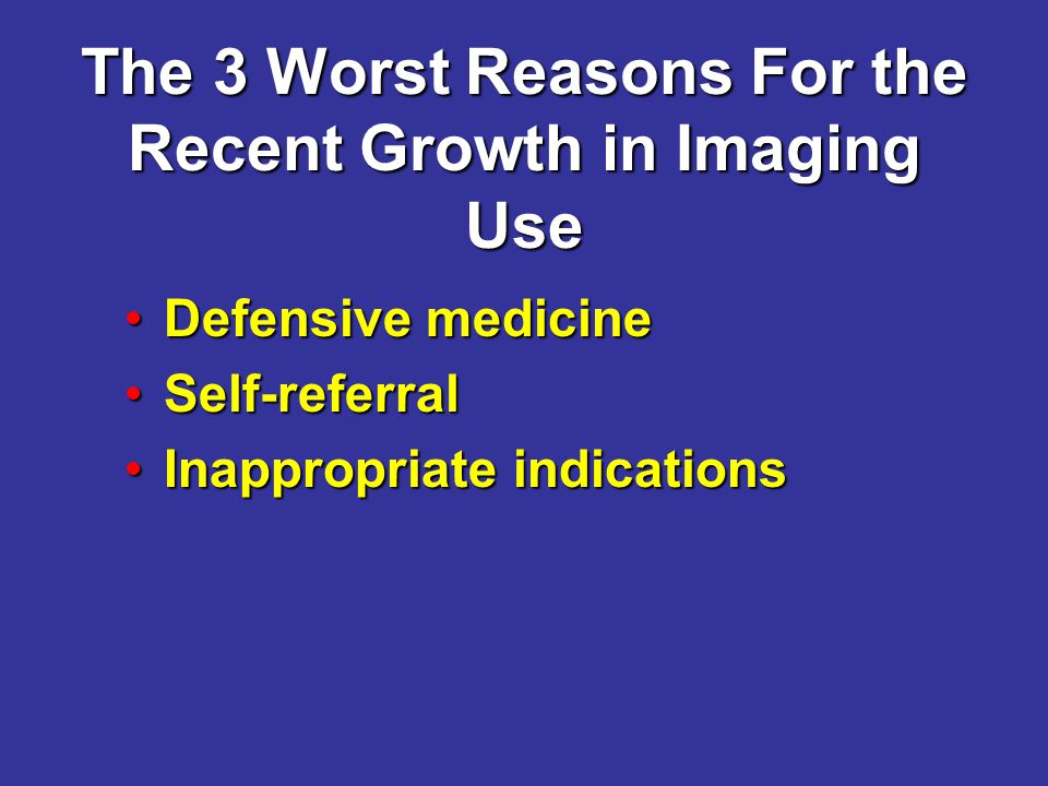 The 3 Worst Reasons For the Recent Growth in Imaging Use Defensive medicineDefensive medicine Self-referralSelf-referral Inappropriate indicationsInappropriate indications