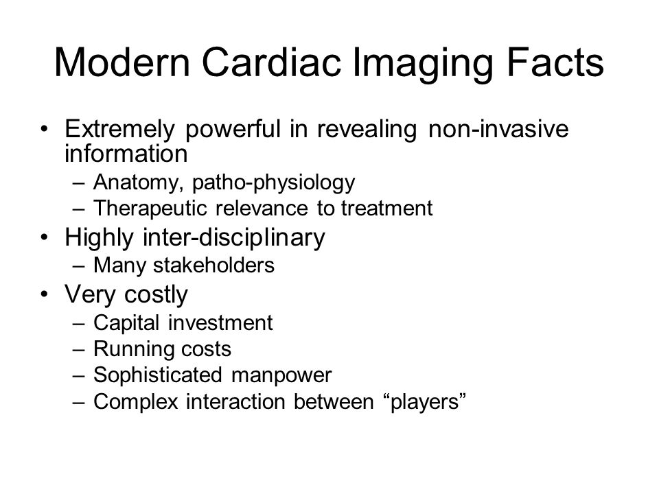 Modern Cardiac Imaging Facts Extremely powerful in revealing non-invasive information –Anatomy, patho-physiology –Therapeutic relevance to treatment Highly inter-disciplinary –Many stakeholders Very costly –Capital investment –Running costs –Sophisticated manpower –Complex interaction between players