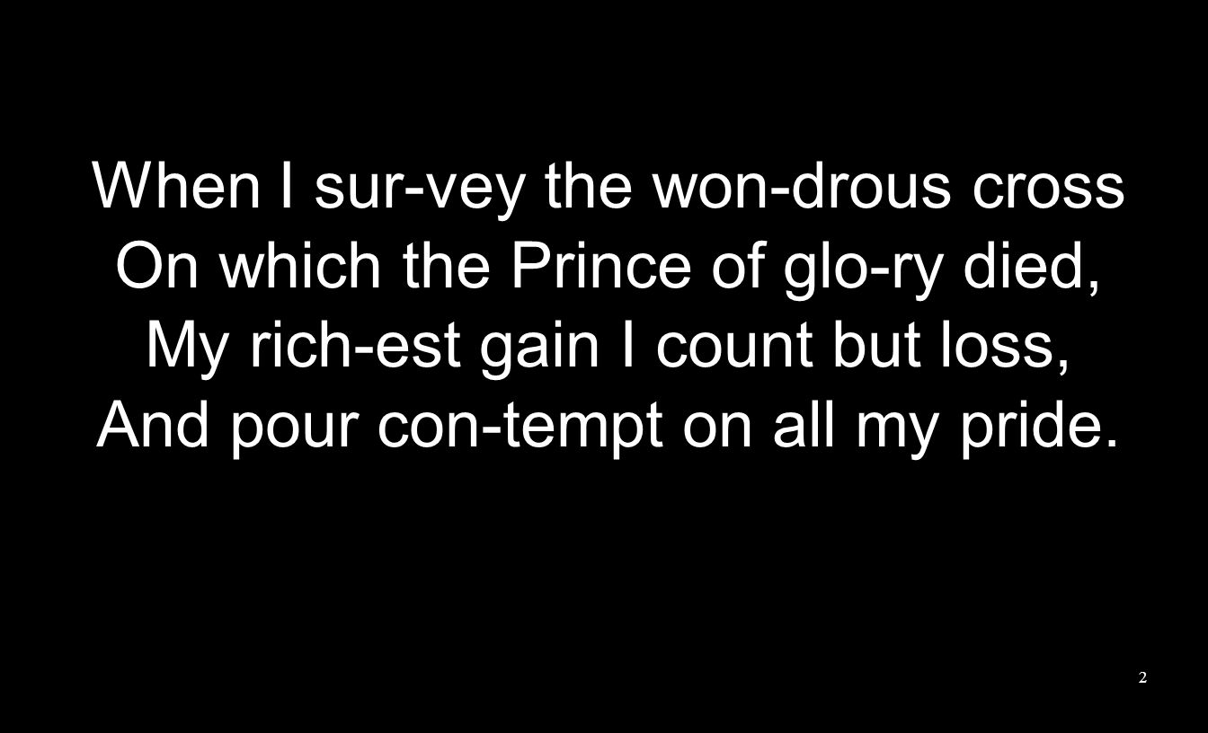 When I sur-vey the won-drous cross On which the Prince of glo-ry died, My rich-est gain I count but loss, And pour con-tempt on all my pride.