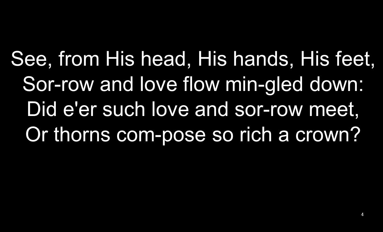 See, from His head, His hands, His feet, Sor-row and love flow min-gled down: Did e er such love and sor-row meet, Or thorns com-pose so rich a crown.