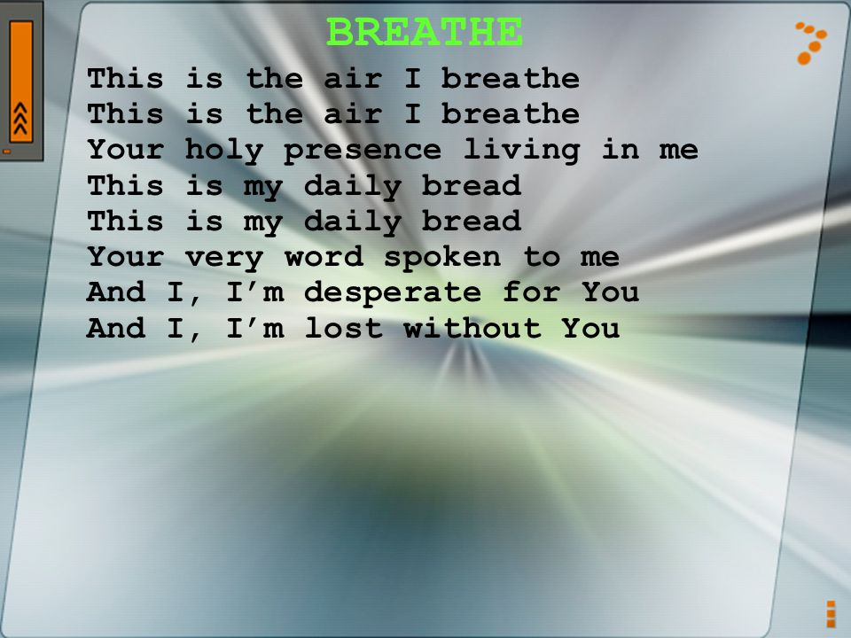 BREATHE This is the air I breathe Your holy presence living in me This is my daily bread Your very word spoken to me And I, I'm desperate for You And I, I'm lost without You