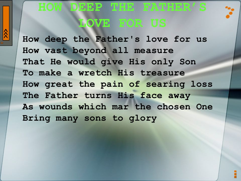 HOW DEEP THE FATHER'S LOVE FOR US How deep the Father s love for us How vast beyond all measure That He would give His only Son To make a wretch His treasure How great the pain of searing loss The Father turns His face away As wounds which mar the chosen One Bring many sons to glory