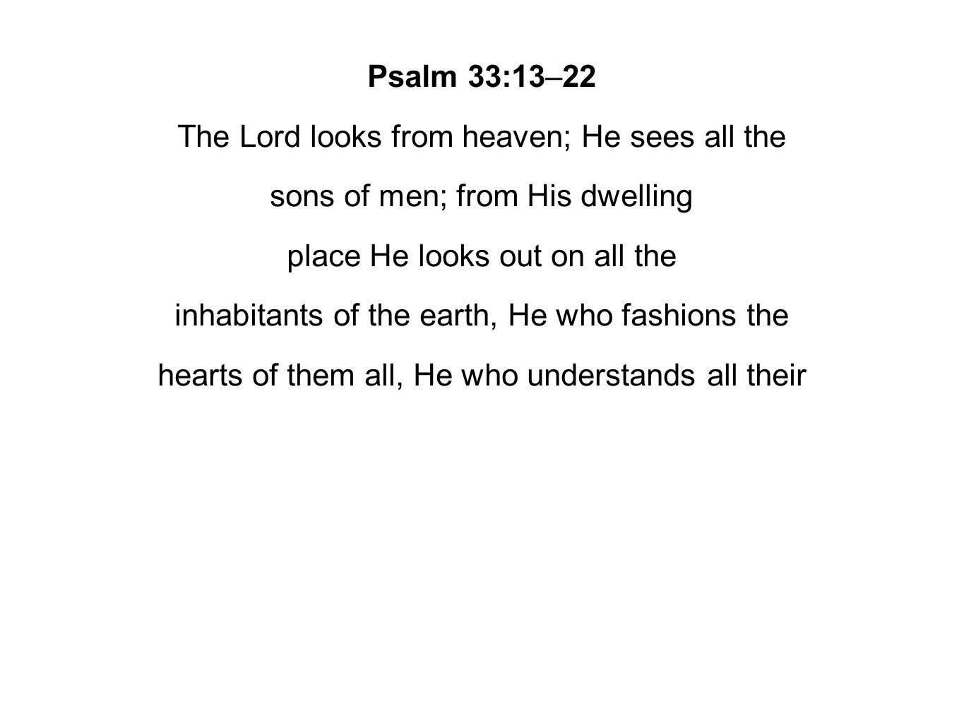 Psalm 33:13–22 The Lord looks from heaven; He sees all the sons of men; from His dwelling place He looks out on all the inhabitants of the earth, He who fashions the hearts of them all, He who understands all their
