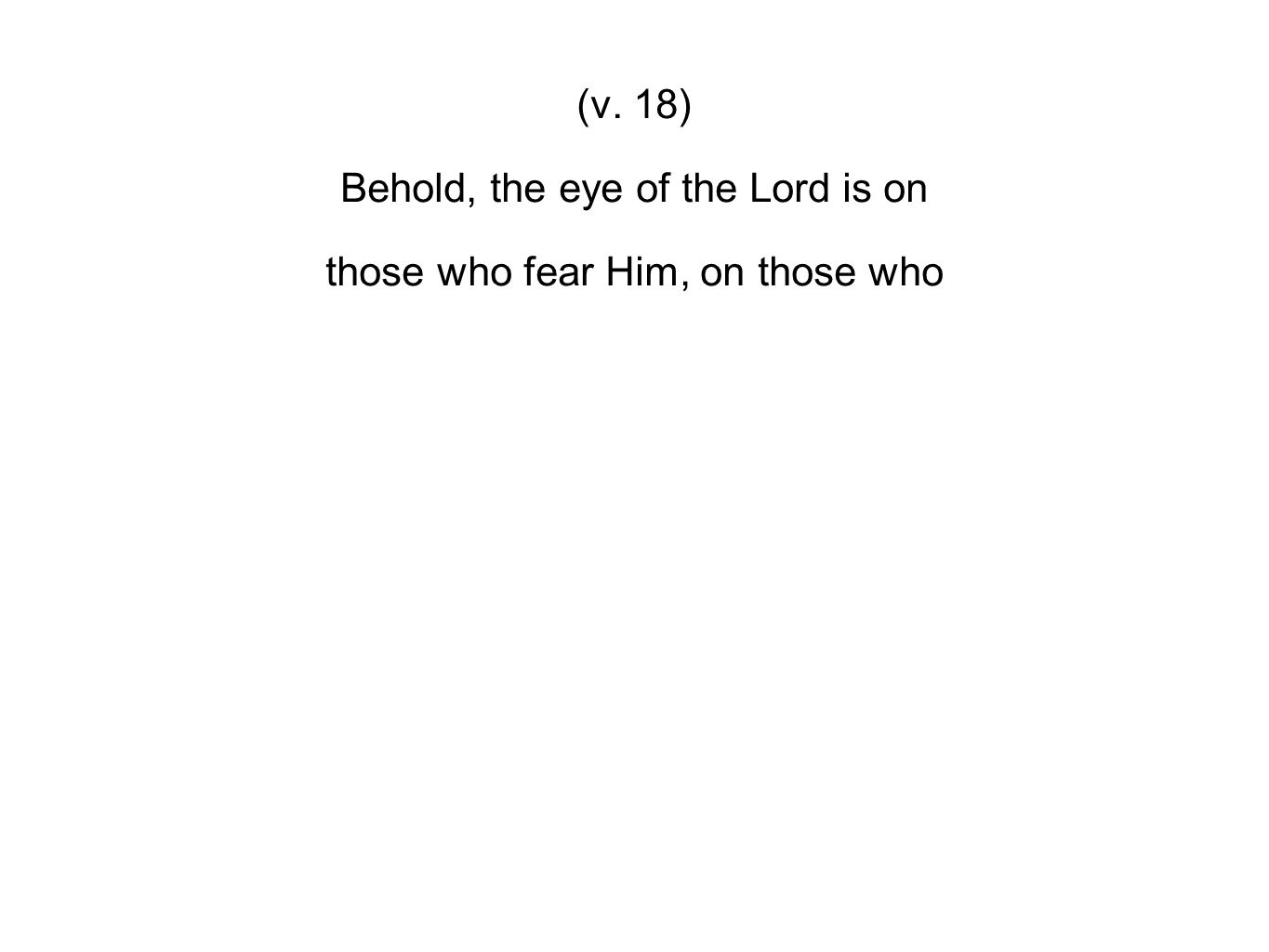 (v. 18) Behold, the eye of the Lord is on those who fear Him, on those who