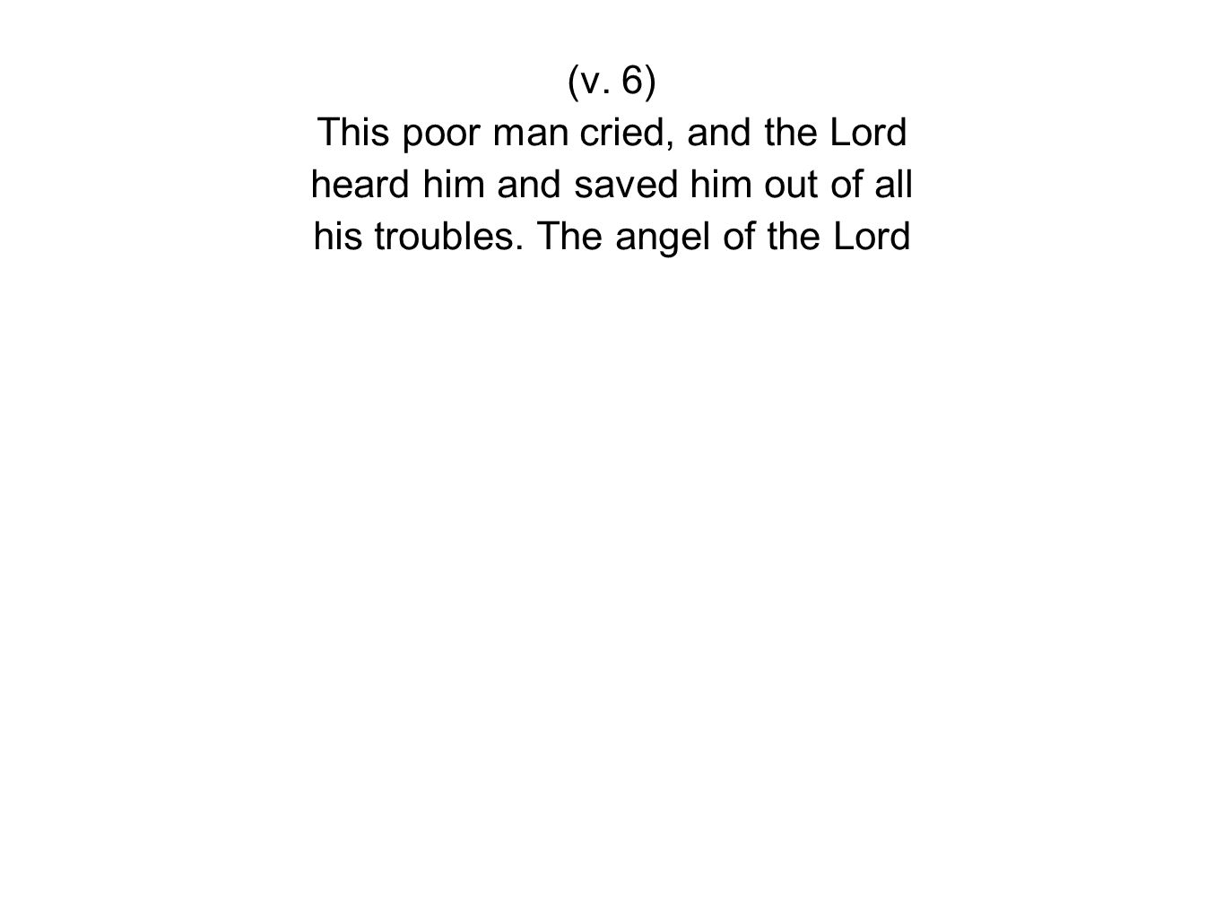 (v. 6) This poor man cried, and the Lord heard him and saved him out of all his troubles.