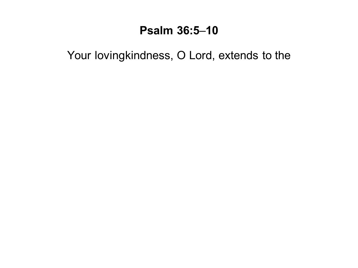 Your lovingkindness, O Lord, extends to the
