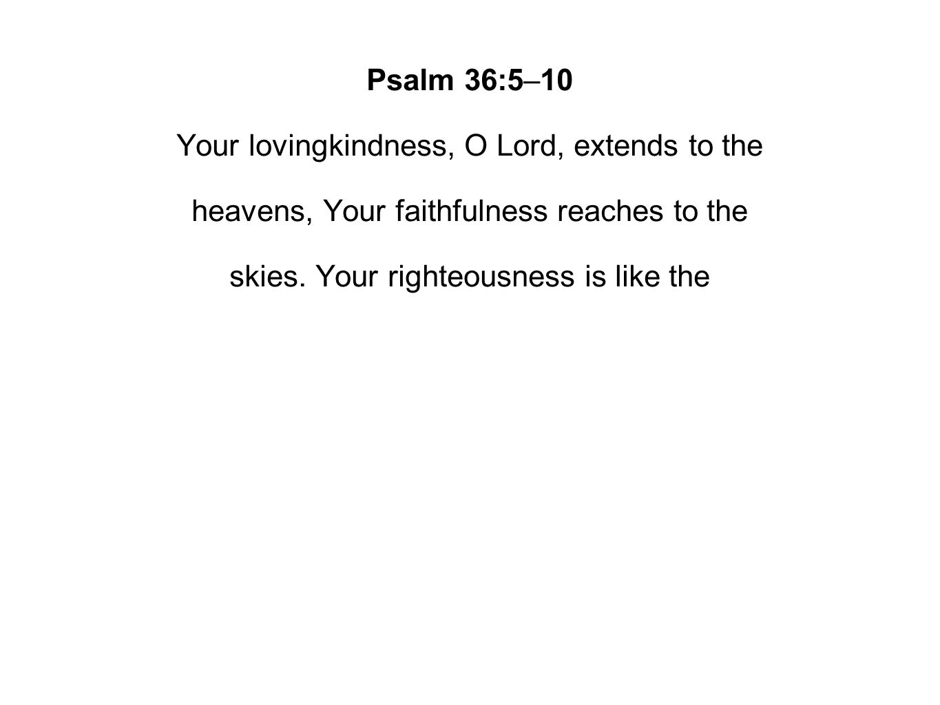 Psalm 36:5–10 Your lovingkindness, O Lord, extends to the heavens, Your faithfulness reaches to the skies.