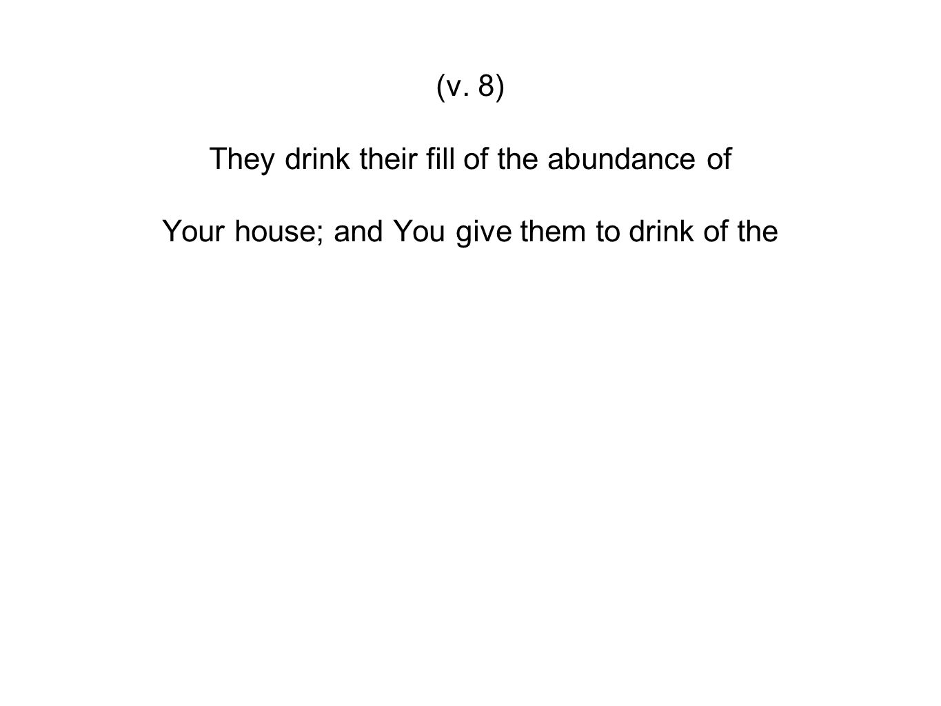 (v. 8) They drink their fill of the abundance of Your house; and You give them to drink of the
