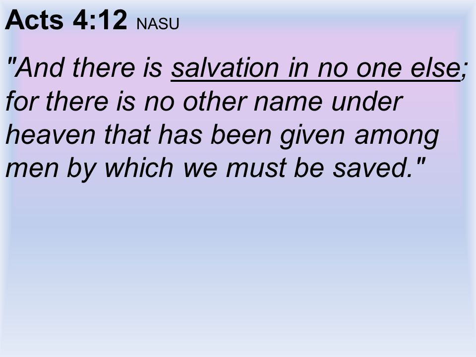 Acts 4:12 NASU And there is salvation in no one else; for there is no other name under heaven that has been given among men by which we must be saved.